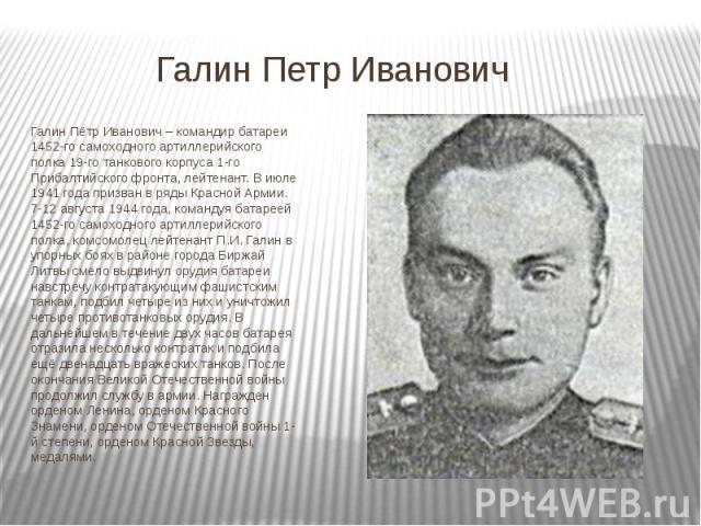 Галин Петр Иванович Галин Пётр Иванович – командир батареи 1452-го самоходного артиллерийского полка 19-го танкового корпуса 1-го Прибалтийского фронта, лейтенант. В июле 1941 года призван в ряды Красной Армии. 7-12 августа 1944 года, командуя батар…