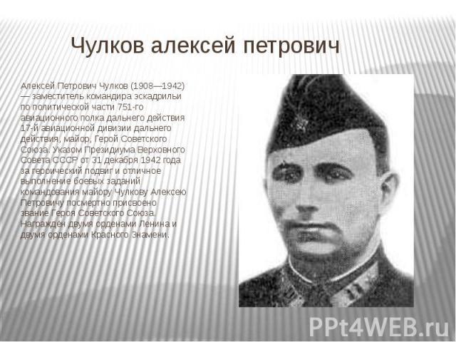 Чулков алексей петрович Алексей Петрович Чулков (1908—1942) — заместитель командира эскадрильи по политической части 751-го авиационного полка дальнего действия 17-й авиационной дивизии дальнего действия, майор, Герой Советского Союза. Указом Презид…