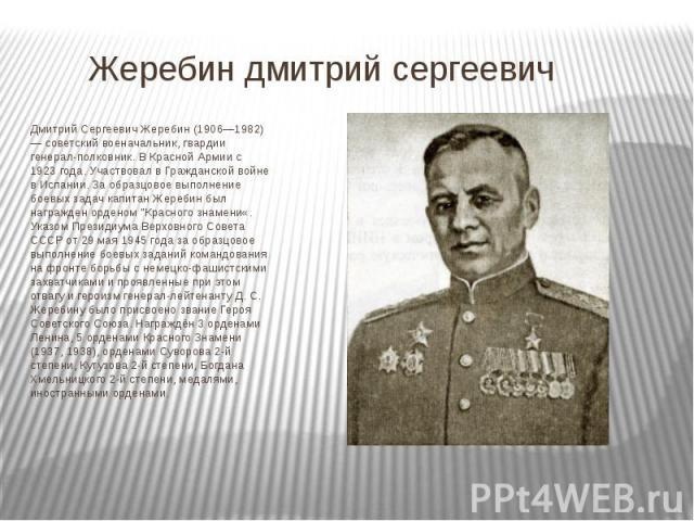 Жеребин дмитрий сергеевич Дмитрий Сергеевич Жеребин (1906—1982) — советский военачальник, гвардии генерал-полковник. В Красной Армии с 1923 года. Участвовал в Гражданской войне в Испании. За образцовое выполнение боевых задач капитан Жеребин был наг…