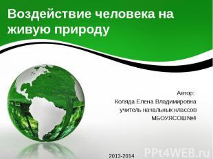 Воздействие человека на живую природу Автор: Коляда Елена Владимировна учитель н