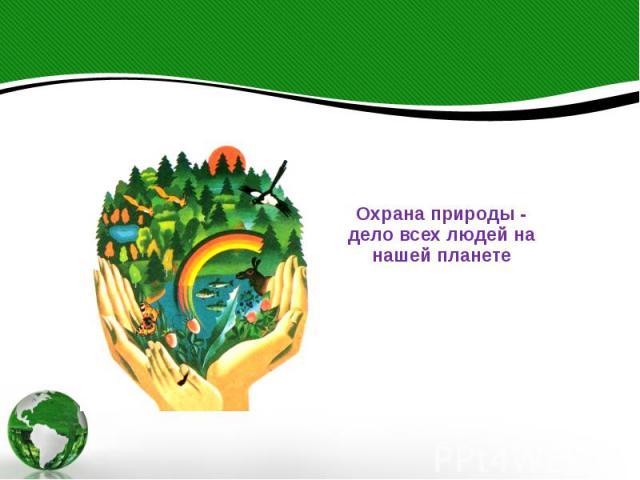 Охрана природы - дело всех людей на нашей планете