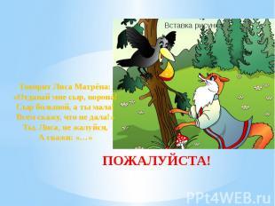 ПОЖАЛУЙСТА! Говорит Лиса Матрёна: «Отдавай мне сыр, ворона! Сыр большой, а ты ма