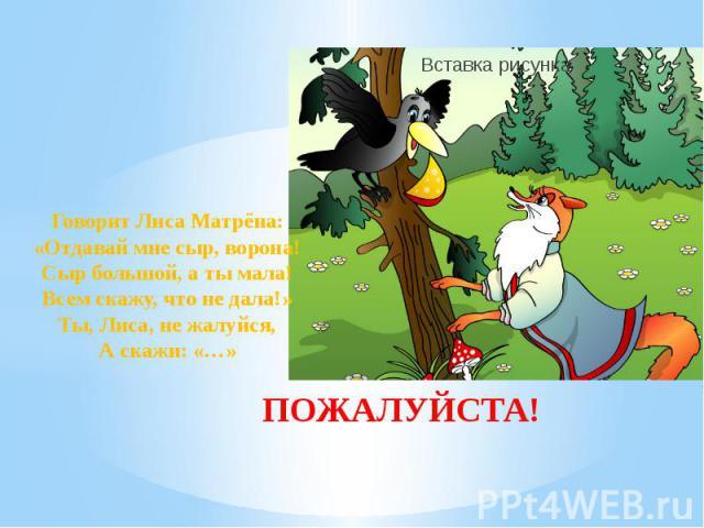 ПОЖАЛУЙСТА! Говорит Лиса Матрёна: «Отдавай мне сыр, ворона! Сыр большой, а ты мала! Всем скажу, что не дала!» Ты, Лиса, не жалуйся, А скажи: «…»