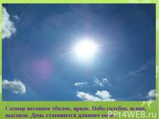 Солнце весеннее тёплое, яркое. Небо голубое, ясное, высокое. День становится дли