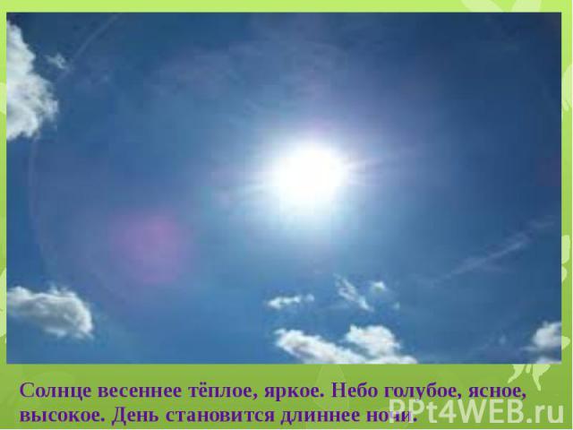 Солнце весеннее тёплое, яркое. Небо голубое, ясное, высокое. День становится длиннее ночи.
