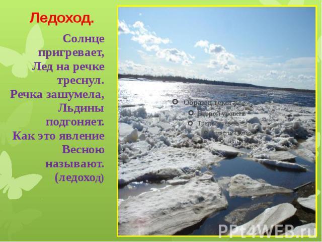 Ледоход. Солнце пригревает, Лед на речке треснул. Речка зашумела, Льдины подгоняет. Как это явление Весною называют. (ледоход)