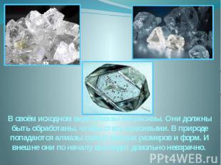 В своём исходном виде алмазы некрасивы. Они должны быть обработаны, чтобы стать