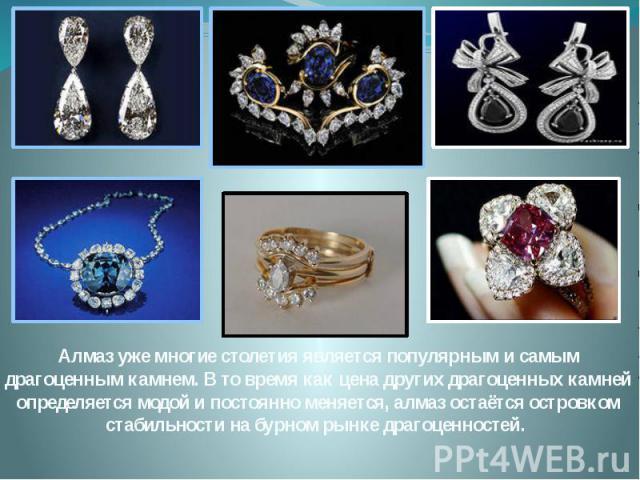 Алмаз уже многие столетия является популярным и самым драгоценным камнем. В то время как цена других драгоценных камней определяется модой и постоянно меняется, алмаз остаётся островком стабильности на бурном рынке драгоценностей.