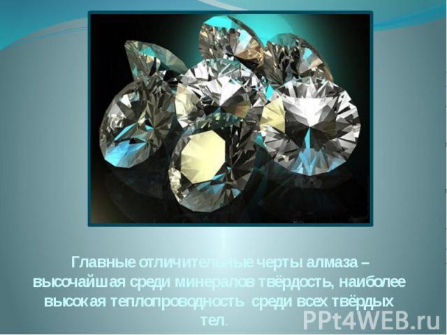 Главные отличительные черты алмаза – высочайшая среди минералов твёрдость, наиболее высокая теплопроводность среди всех твёрдых тел.