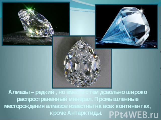 Алмазы – редкий , но вместе с тем довольно широко распространённый минерал. Промышленные месторождения алмазов известны на всех континентах, кроме Антарктиды.