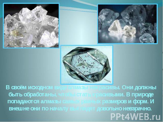 В своём исходном виде алмазы некрасивы. Они должны быть обработаны, чтобы стать красивыми. В природе попадаются алмазы самых разных размеров и форм. И внешне они по началу выглядят довольно невзрачно.