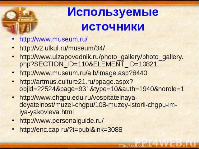 http://www.museum.ru/ http://www.museum.ru/ http://v2.ulkul.ru/museum/34/ http://www.ulzapovednik.ru/photo_gallery/photo_gallery.php?SECTION_ID=110&ELEMENT_ID=10821 http://www.museum.ru/alb/image.asp?8440 http://artmus.culture21.ru/ppage.aspx?ob…