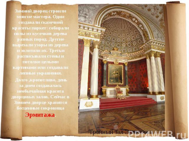 Зимний дворец строили многие мастера. Одни создавали сказочной красоты паркет: собирали полы из кусочков дерева разных пород. Другие вырезали узоры из дерева и золотили их. Третьи расписывали стены и потолки целыми картинами или создавали лепные укр…