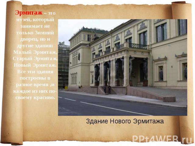 Эрмитаж – это музей, который занимает не только Зимний дворец, но и другие здания: Малый Эрмитаж, Старый Эрмитаж, Новый Эрмитаж. Все эти здания построены в разное время ,и каждое из них по-своему красиво. Эрмитаж – это музей, который занимает не тол…