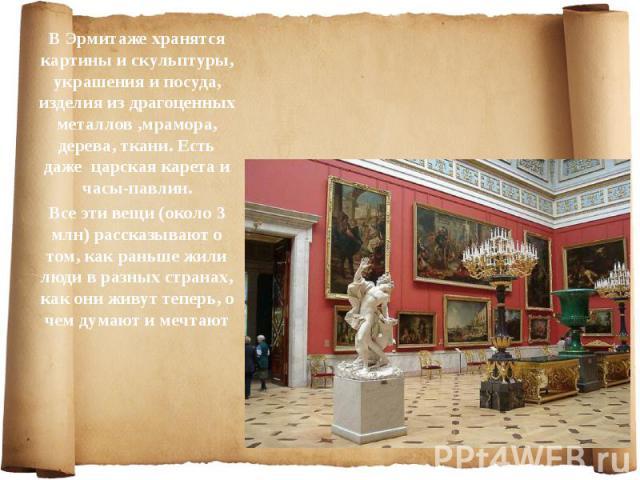 В Эрмитаже хранятся картины и скульптуры, украшения и посуда, изделия из драгоценных металлов ,мрамора, дерева, ткани. Есть даже царская карета и часы-павлин. В Эрмитаже хранятся картины и скульптуры, украшения и посуда, изделия из драгоценных метал…