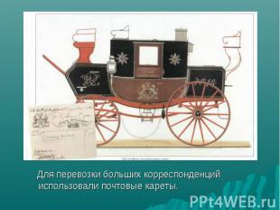 Для перевозки больших корреспонденций использовали почтовые кареты. Для перевозк