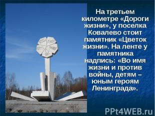 На третьем километре «Дороги жизни», у поселка Ковалево стоит памятник «Цветок ж