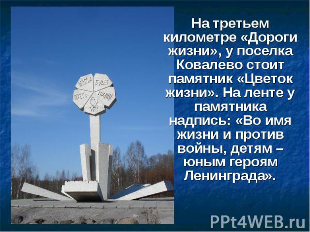 На третьем километре «Дороги жизни», у поселка Ковалево стоит памятник «Цветок жизни». На ленте у памятника надпись: «Во имя жизни и против войны, детям – юным героям Ленинграда». На третьем километре «Дороги жизни», у поселка Ковалево стоит памятни…