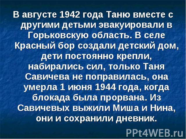 В августе 1942 года Таню вместе с другими детьми эвакуировали в Горьковскую область. В селе Красный бор создали детский дом, дети постоянно крепли, набирались сил, только Таня Савичева не поправилась, она умерла 1 июня 1944 года, когда блокада была …