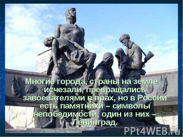 Многие города, страны на земле исчезали, превращались завоевателями в прах, но в России есть памятники – символы непобедимости, один из них – Ленинград. Многие города, страны на земле исчезали, превращались завоевателями в прах, но в России есть пам…