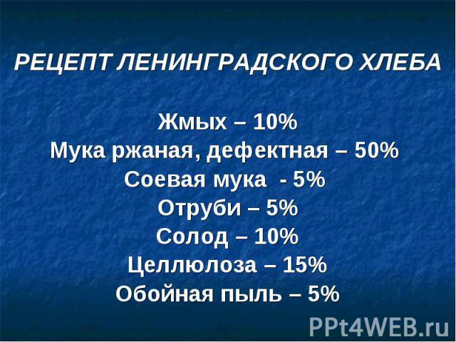 РЕЦЕПТ ЛЕНИНГРАДСКОГО ХЛЕБА Жмых – 10% Мука ржаная, дефектная – 50% Соевая мука - 5% Отруби – 5% Солод – 10% Целлюлоза – 15% Обойная пыль – 5%