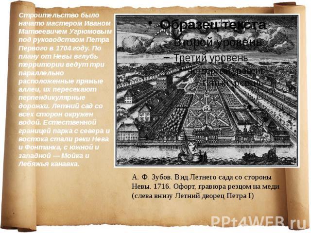 Строительство было начато мастером Иваном Матвеевичем Угрюмовым под руководством Петра Первого в 1704 году. По плану от Невы вглубь территории ведут три параллельно расположенные прямые аллеи, их пересекают перпендикулярные дорожки. Летний сад со вс…
