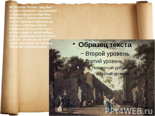 Во Втором Летнем саду был устроен Лабиринт, на дорожках которого были поставлены фонтаны с позолоченными скульптурными группами на сюжеты эзоповых басен. Каждая из 60-ти скульптур — иллюстрация к какой-нибудь басне древнегреческого поэта. Для тех, к…