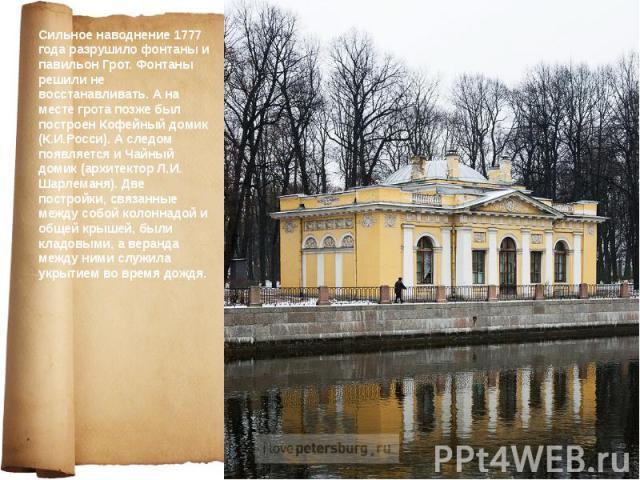 Сильное наводнение 1777 года разрушило фонтаны и павильон Грот. Фонтаны решили не восстанавливать. А на месте грота позже был построен Кофейный домик (К.И.Росси). А следом появляется и Чайный домик (архитектор Л.И. Шарлеманя). Две постройки, связанн…