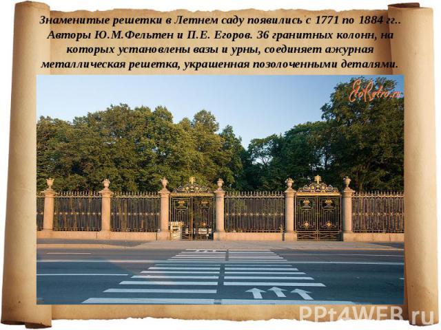Знаменитые решетки в Летнем саду появились с 1771 по 1884 гг.. Авторы Ю.М.Фельтен и П.Е. Егоров. 36 гранитных колонн, на которых установлены вазы и урны, соединяет ажурная металлическая решетка, украшенная позолоченными деталями.