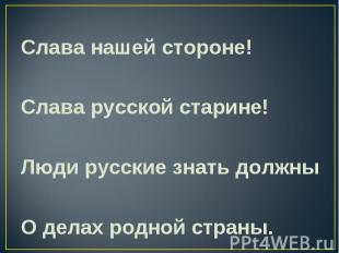 Слава нашей стороне! Слава русской старине! Люди русские знать должны О делах ро