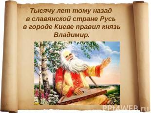 Тысячу лет тому назад в славянской стране Русь в городе Киеве правил князь Влади