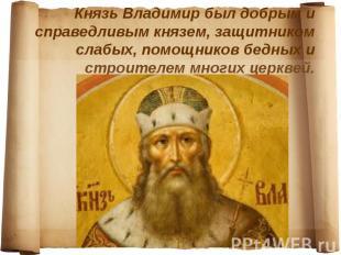Князь Владимир был добрым и справедливым князем, защитником слабых, помощников б