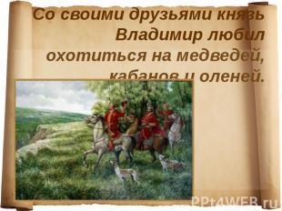 Со своими друзьями князь Владимир любил охотиться на медведей, кабанов и оленей.