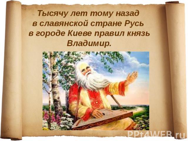 Тысячу лет тому назад в славянской стране Русь в городе Киеве правил князь Владимир.