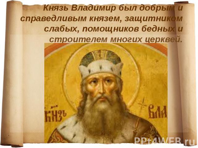Князь Владимир был добрым и справедливым князем, защитником слабых, помощников бедных и строителем многих церквей.