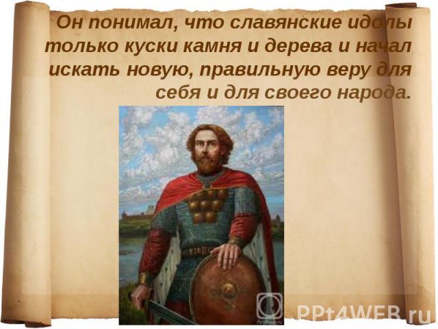 Он понимал, что славянские идолы только куски камня и дерева и начал искать новую, правильную веру для себя и для своего народа.