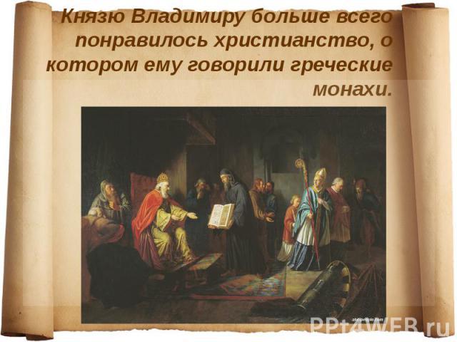 Князю Владимиру больше всего понравилось христианство, о котором ему говорили греческие монахи.