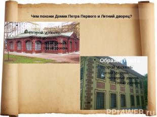 Чем похожи Домик Петра Первого и Летний дворец? Чем похожи Домик Петра Первого и