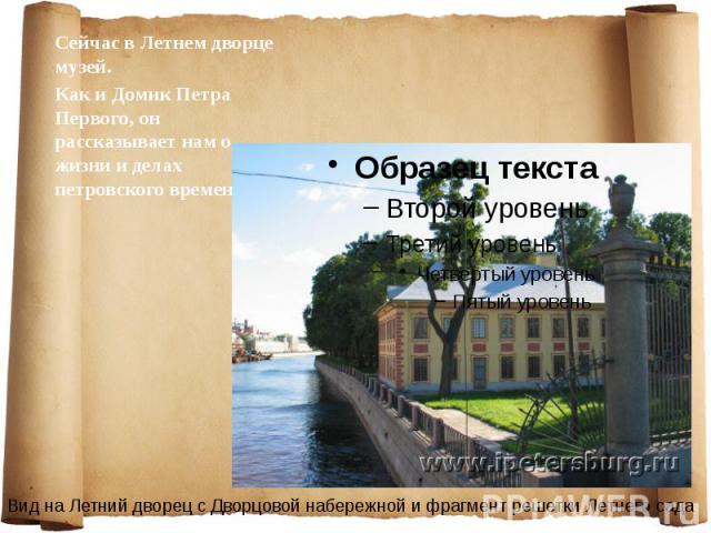 Сейчас в Летнем дворце музей. Сейчас в Летнем дворце музей. Как и Домик Петра Первого, он рассказывает нам о жизни и делах петровского времени.