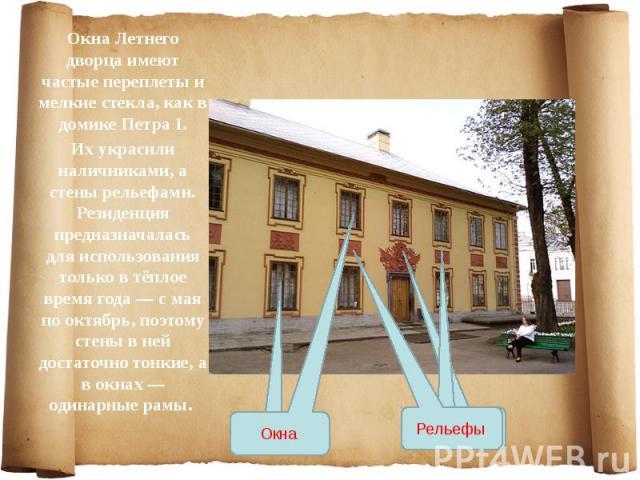 Окна Летнего дворца имеют частые переплеты и мелкие стекла, как в домике Петра I. Окна Летнего дворца имеют частые переплеты и мелкие стекла, как в домике Петра I. Их украсили наличниками, а стены рельефами. Резиденция предназначалась для использова…