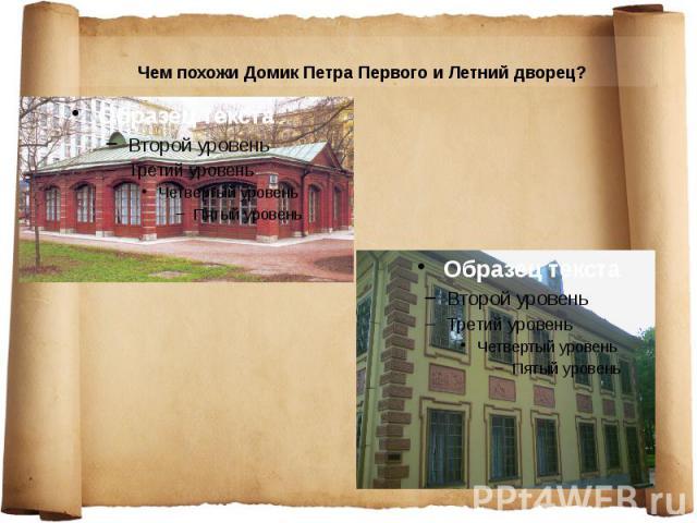 Чем похожи Домик Петра Первого и Летний дворец? Чем похожи Домик Петра Первого и Летний дворец?