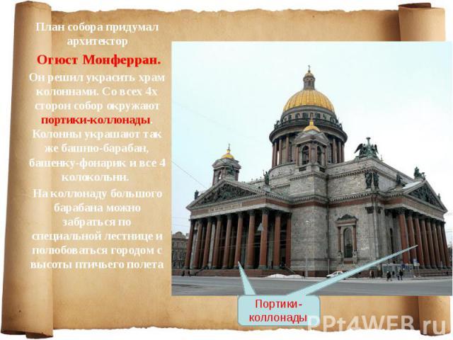 План собора придумал архитектор План собора придумал архитектор Огюст Монферран. Он решил украсить храм колоннами. Со всех 4х сторон собор окружают портики-коллонады. Колонны украшают так же башню-барабан, башенку-фонарик и все 4 колокольни. На колл…