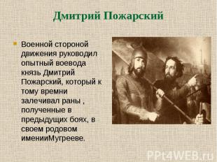 Военной стороной движения руководил опытный воевода князь Дмитрий Пожарский, кот