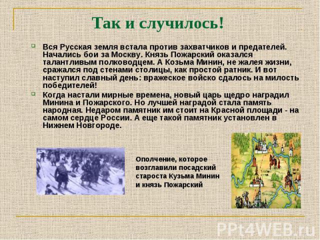 Вся Русская земля встала против захватчиков и предателей. Начались бои за Москву. Князь Пожарский оказался талантливым полководцем. А Козьма Минин, не жалея жизни, сражался под стенами столицы, как простой ратник. И вот наступил славный день: вражес…