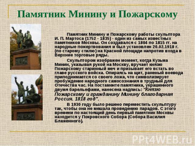 Памятник Минину и Пожарскому работы скульптора И. П. Мартоса (1752 - 1835) - один из самых известных памятников Москвы. Он создавался с 1804 по 1815 гг. на народные пожертвования и был установлен 20.02.1918 г. (по старому стилю) на Красной площади н…