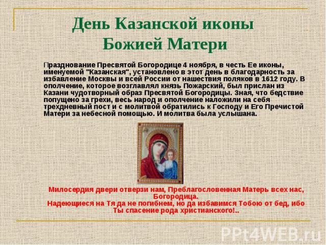 """Празднование Пресвятой Богородице 4 ноября, в честь Ее иконы, именуемой """"Казанская"""", установлено в этот день в благодарность за избавление Москвы и всей России от нашествия поляков в 1612 году. В ополчение, которое возглавлял князь Пожарск…"""