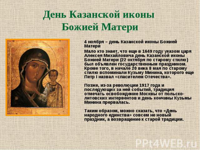 4 ноября – день Казанской иконы Божией Матери 4 ноября – день Казанской иконы Божией Матери Мало кто знает, что еще в 1649 году указом царя Алексея Михайловича день Казанской иконы Божией Матери (22 октября по старому стилю) был объявлен государстве…