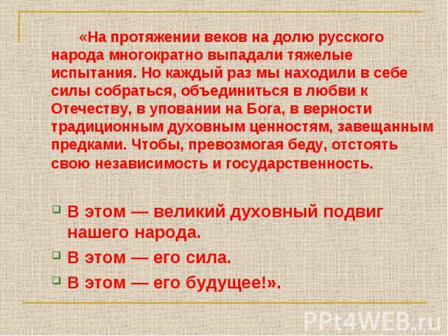 «На протяжении веков на долю русского народа многократно выпадали тяжелые испытания. Но каждый раз мы находили в себе силы собраться, объединиться в любви к Отечеству, в уповании на Бога, в верности традиционным духовным ценностям, завещанным предка…