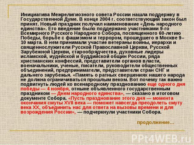 Инициатива Межрелигиозного совета России нашла поддержку в Государственной Думе. В конце 2004 г. соответствующий закон был принят. Новый праздник получил наименование «День народного единства». Его введение было поддержано участниками 9-го Всемирног…