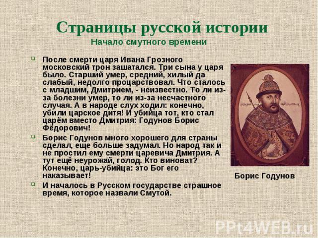 Начало смутного времени Начало смутного времени После смерти царя Ивана Грозного московский трон зашатался. Три сына у царя было. Старший умер, средний, хилый да слабый, недолго процарствовал. Что сталось с младшим, Дмитрием, - неизвестно. То ли из-…